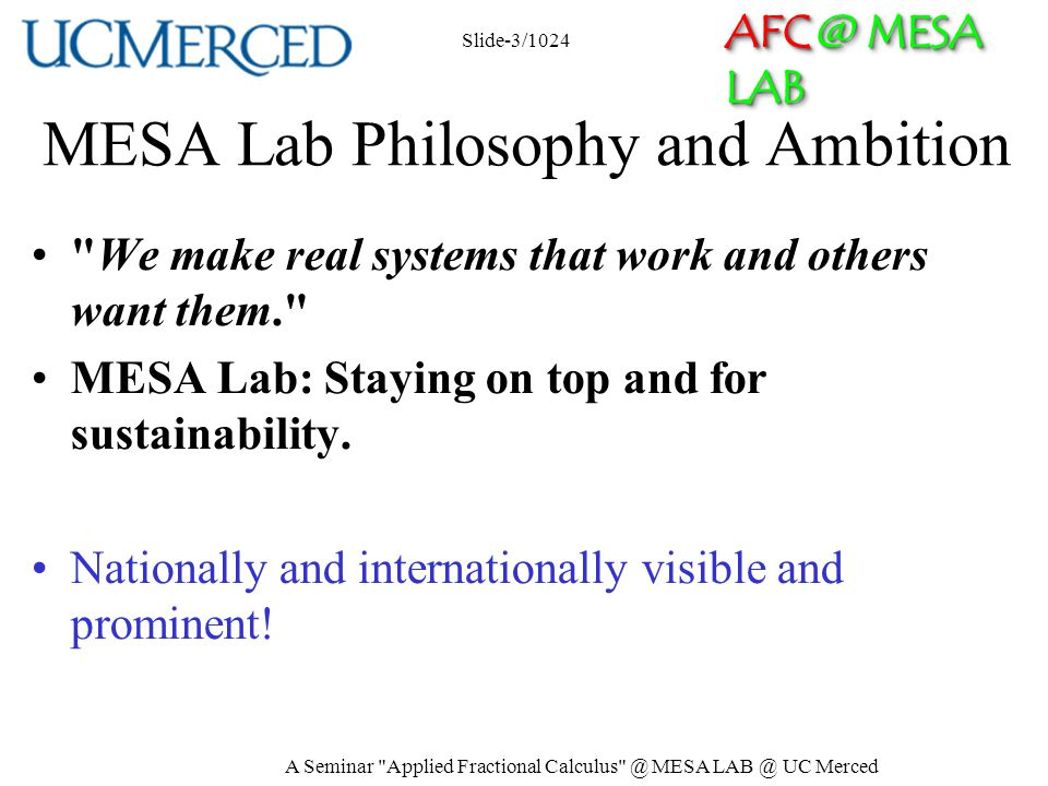 AFC @ MESA LAB MESA Research Areas/Strengths Unmanned Aerial Systems and UAV-based Personal Remote Sensing (PRS) Cyber-Physical Systems (CPS) Modeling and Control of Renewable Energy Systems Mechatronics Applied Fractional Calculus (AFC) Slide-4/1024 A Seminar Applied Fractional Calculus @ MESA LAB @ UC Merced