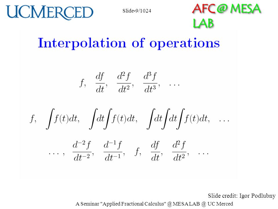 AFC @ MESA LAB Fractional Order Thinking or, In Between Thinking For example –Between integers there are non-integers; –Between logic 0 and logic 1, there is the fuzzy logic; –Between integer order splines, there are fractional order splines –Between integer high order moments, there are noninteger order moments (e.g.
