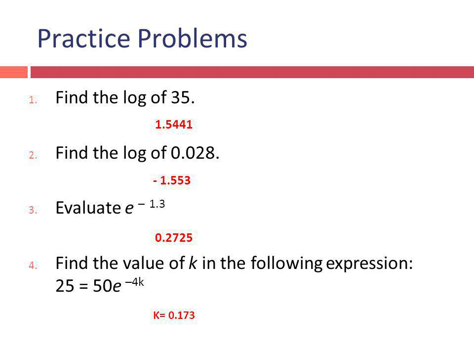 Practice Problems 1.Find the log of 35. 2. Find the log of 0.028.