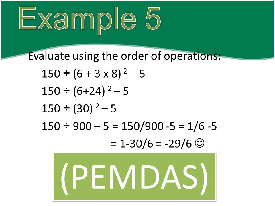 Evaluate using the order of operations: 150 ÷ (6 + 3 x 8) 2 – 5 150 ÷ (6+24) 2 – 5 150 ÷ (30) 2 – 5 150 ÷ 900 – 5 = 150/900 -5 = 1/6 -5 = 1-30/6 = -29