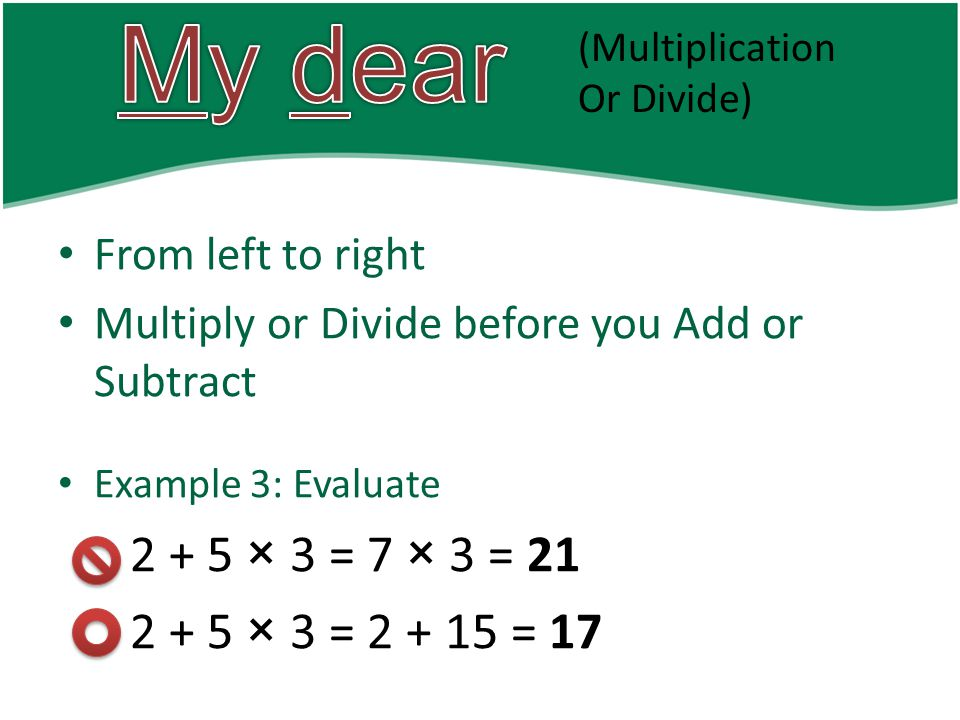 From left to right Multiply or Divide before you Add or Subtract Example 3: Evaluate 2 + 5 × 3 = 7 × 3 = 21 2 + 5 × 3 = 2 + 15 = 17 (Multiplication Or Divide)