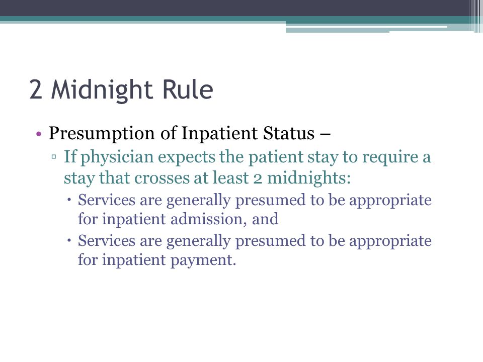 2 Midnight Rule Presumption of Inpatient Status – If physician expects the patient stay to require a stay that crosses at least 2 midnights: Services are generally presumed to be appropriate for inpatient admission, and Services are generally presumed to be appropriate for inpatient payment.