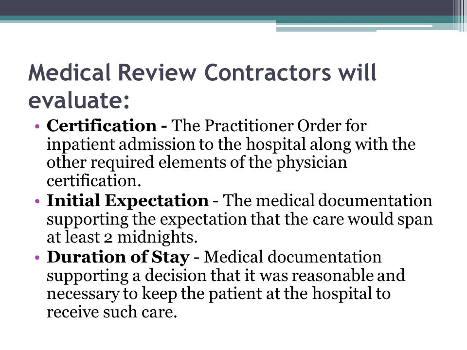 Medical Review Contractors will evaluate: Certification - The Practitioner Order for inpatient admission to the hospital along with the other required elements of the physician certification.