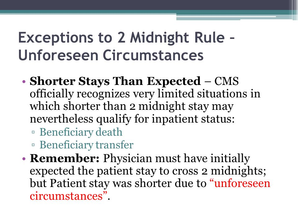 Exceptions to 2 Midnight Rule – Unforeseen Circumstances Shorter Stays Than Expected – CMS officially recognizes very limited situations in which shor
