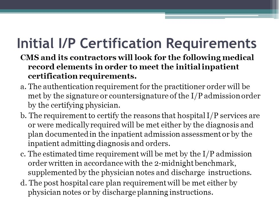 Initial I/P Certification Requirements CMS and its contractors will look for the following medical record elements in order to meet the initial inpatient certification requirements.