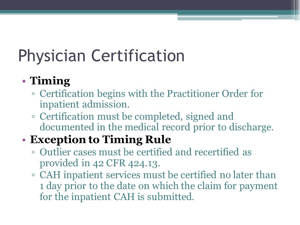 Physician Certification Timing Certification begins with the Practitioner Order for inpatient admission. Certification must be completed, signed and d