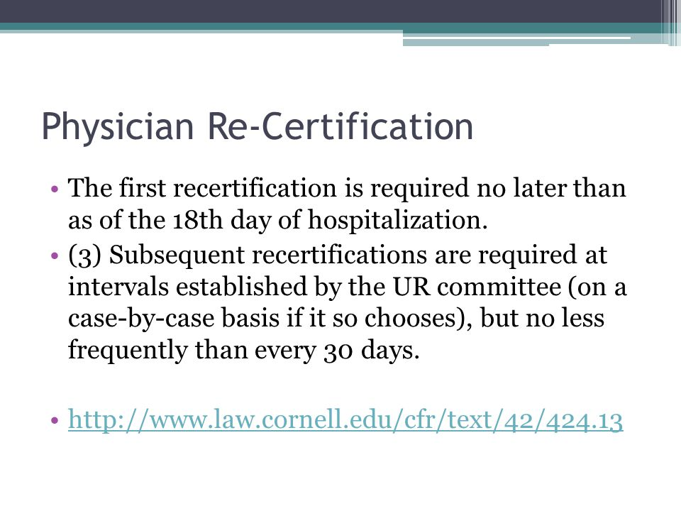 Physician Re-Certification The first recertification is required no later than as of the 18th day of hospitalization. (3) Subsequent recertifications