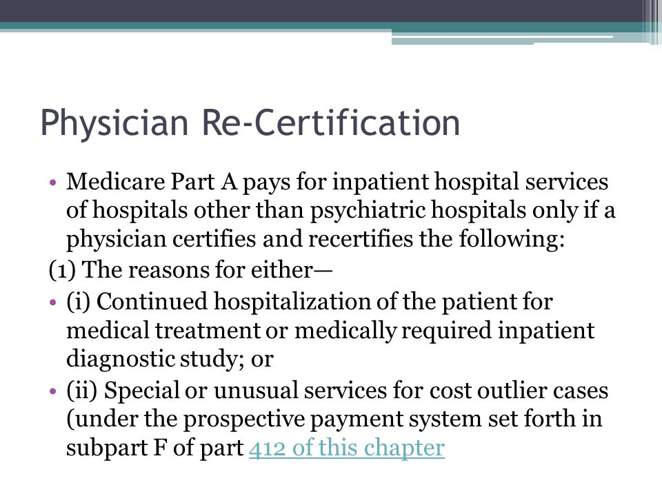 Physician Re-Certification Medicare Part A pays for inpatient hospital services of hospitals other than psychiatric hospitals only if a physician certifies and recertifies the following: (1) The reasons for either (i) Continued hospitalization of the patient for medical treatment or medically required inpatient diagnostic study; or (ii) Special or unusual services for cost outlier cases (under the prospective payment system set forth in subpart F of part 412 of this chapter412 of this chapter