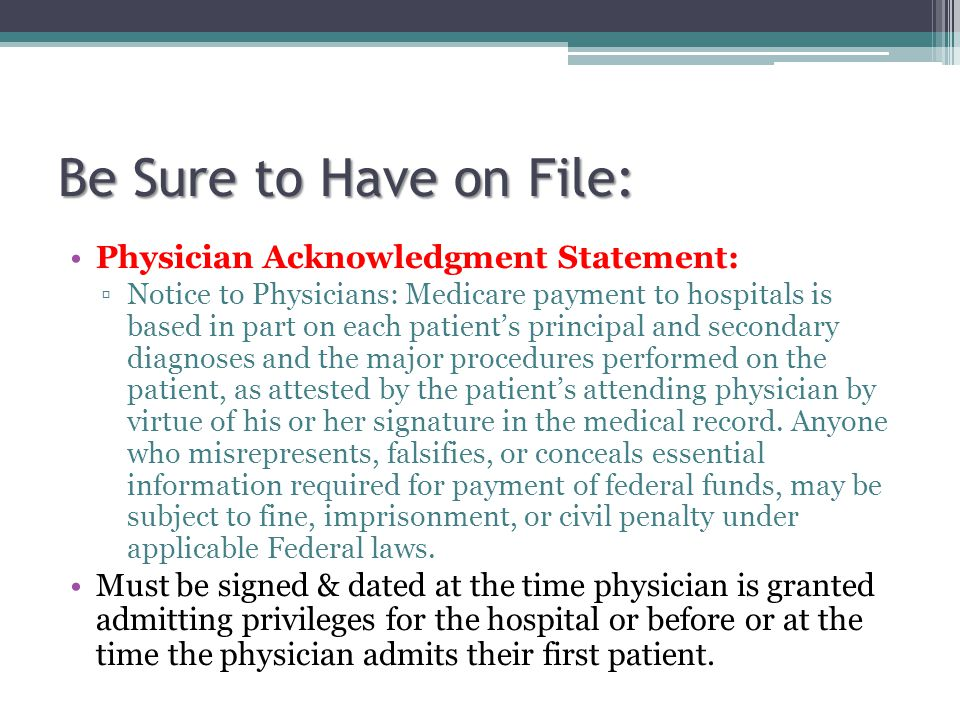 Be Sure to Have on File: Physician Acknowledgment Statement: Notice to Physicians: Medicare payment to hospitals is based in part on each patients principal and secondary diagnoses and the major procedures performed on the patient, as attested by the patients attending physician by virtue of his or her signature in the medical record.