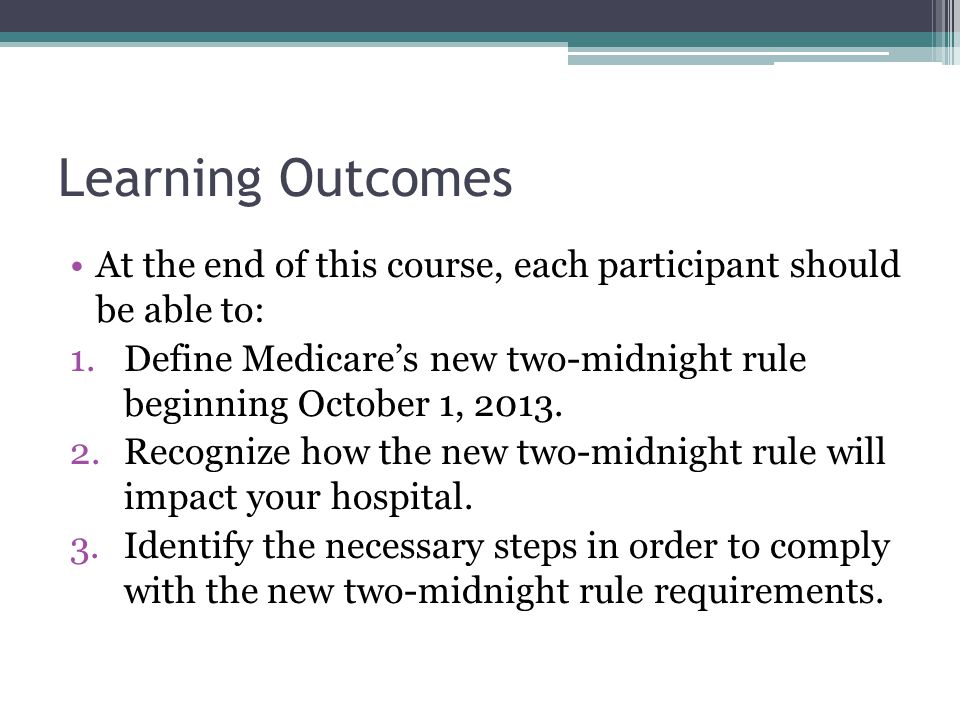 Learning Outcomes At the end of this course, each participant should be able to: 1.Define Medicares new two-midnight rule beginning October 1, 2013.