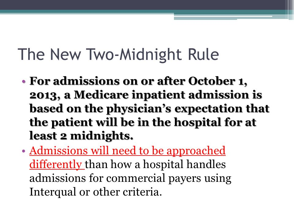 The New Two-Midnight Rule For admissions on or after October 1, 2013, a Medicare inpatient admission is based on the physicians expectation that the patient will be in the hospital for at least 2 midnights.For admissions on or after October 1, 2013, a Medicare inpatient admission is based on the physicians expectation that the patient will be in the hospital for at least 2 midnights.