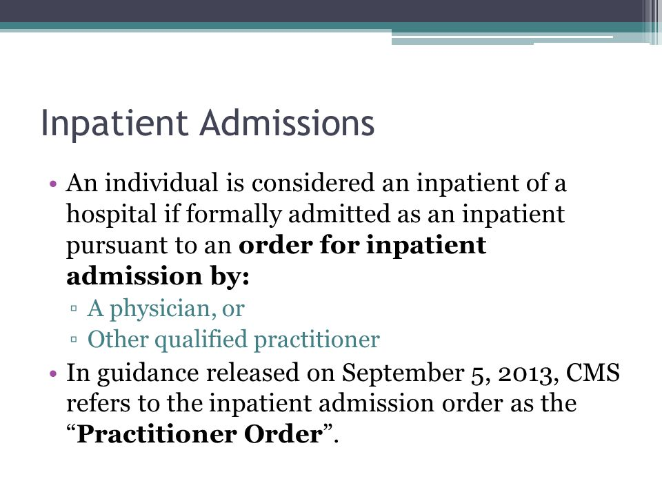 Inpatient Admissions An individual is considered an inpatient of a hospital if formally admitted as an inpatient pursuant to an order for inpatient admission by: A physician, or Other qualified practitioner In guidance released on September 5, 2013, CMS refers to the inpatient admission order as thePractitioner Order.