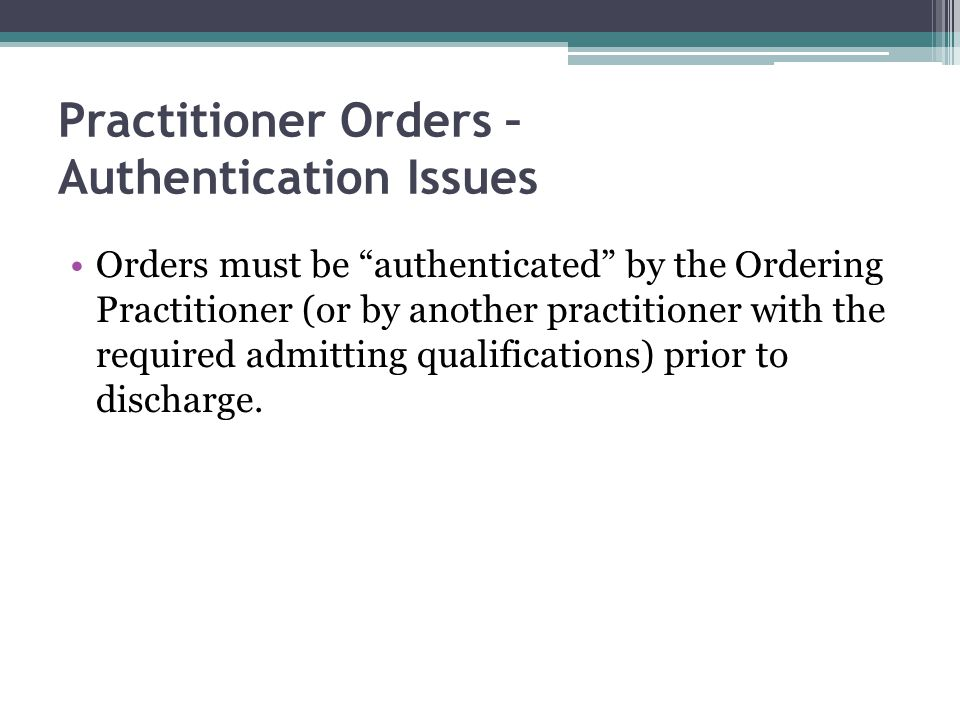 Practitioner Orders – Authentication Issues Orders must be authenticated by the Ordering Practitioner (or by another practitioner with the required admitting qualifications) prior to discharge.