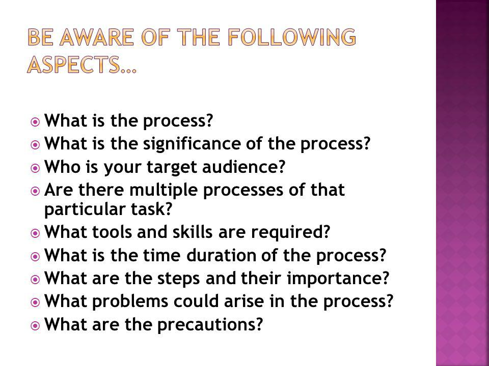 What is the process? What is the significance of the process? Who is your target audience? Are there multiple processes of that particular task? What