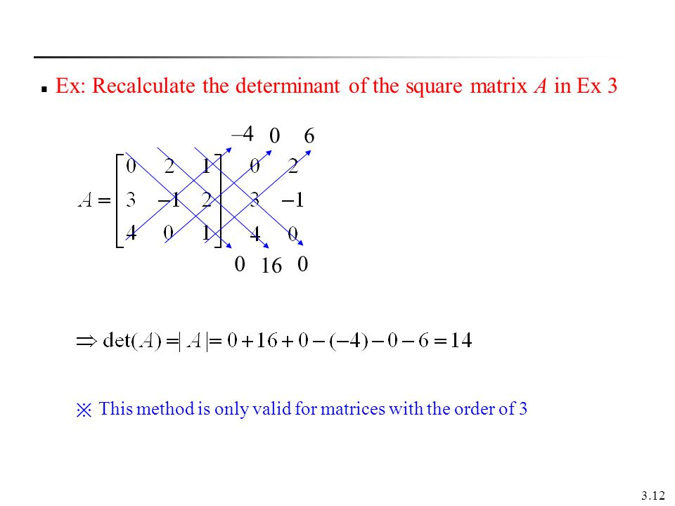 3.12 Ex: Recalculate the determinant of the square matrix A in Ex 3 –4 0 16 0 06 This method is only valid for matrices with the order of 3