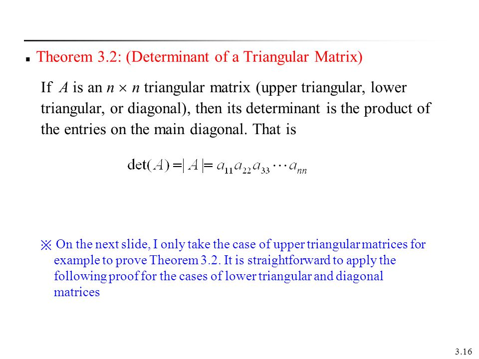 3.16 Theorem 3.2: (Determinant of a Triangular Matrix) If A is an n n triangular matrix (upper triangular, lower triangular, or diagonal), then its de