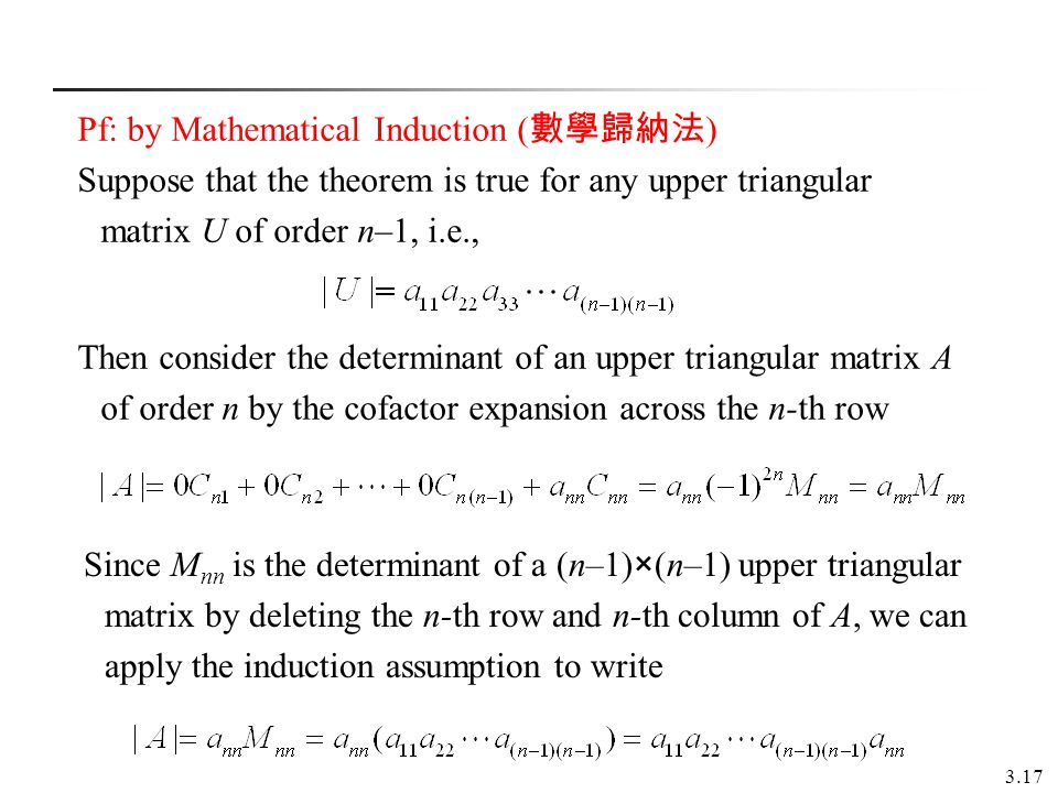 3.17 Pf: by Mathematical Induction ( ) Suppose that the theorem is true for any upper triangular matrix U of order n–1, i.e., Then consider the determ