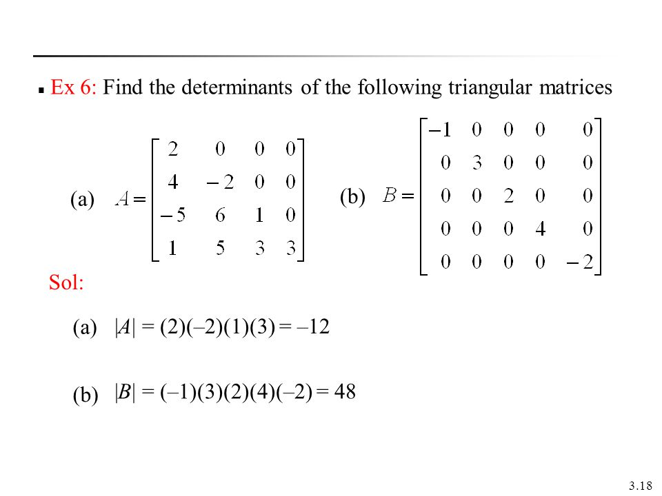 3.18 Ex 6: Find the determinants of the following triangular matrices (a) (b) |A| = (2)(–2)(1)(3) = –12 |B| = (–1)(3)(2)(4)(–2) = 48 (a) (b) Sol: