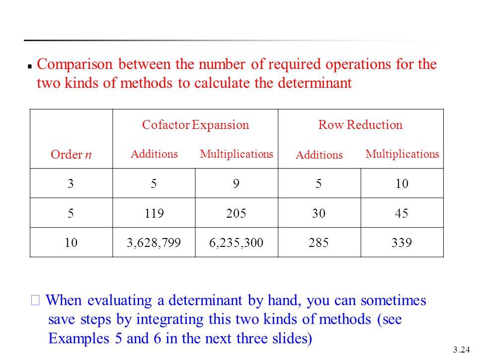 3.24 Cofactor ExpansionRow Reduction Order n AdditionsMultiplications Additions Multiplications 359510 51192053045 103,628,7996,235,300285339 Comparis