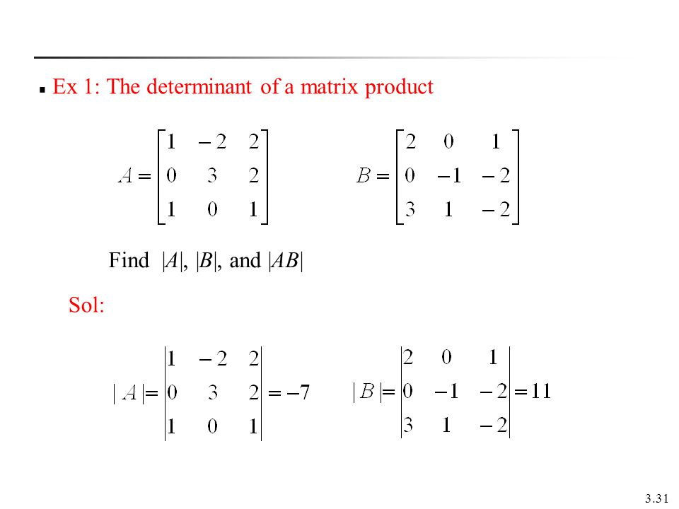 3.31 Ex 1: The determinant of a matrix product Sol: Find |A|, |B|, and |AB|