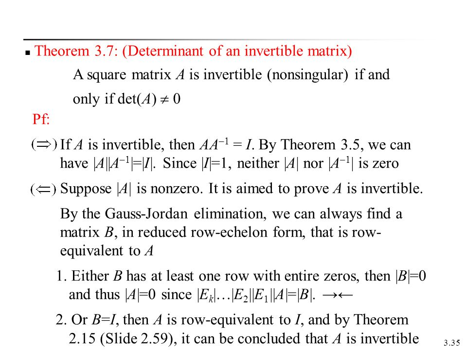 3.35 Theorem 3.7: (Determinant of an invertible matrix) A square matrix A is invertible (nonsingular) if and only if det(A) 0 Pf: If A is invertible,