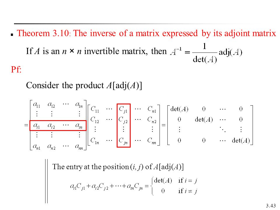 3.43 Theorem 3.10 : The inverse of a matrix expressed by its adjoint matrix If A is an n × n invertible matrix, then Consider the product A[adj(A)] Th