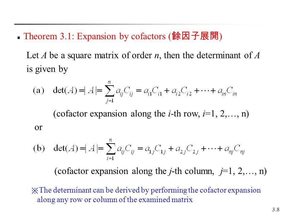 3.8 Theorem 3.1: Expansion by cofactors ( ) (cofactor expansion along the i-th row, i=1, 2,…, n) (cofactor expansion along the j-th column, j=1, 2,…,