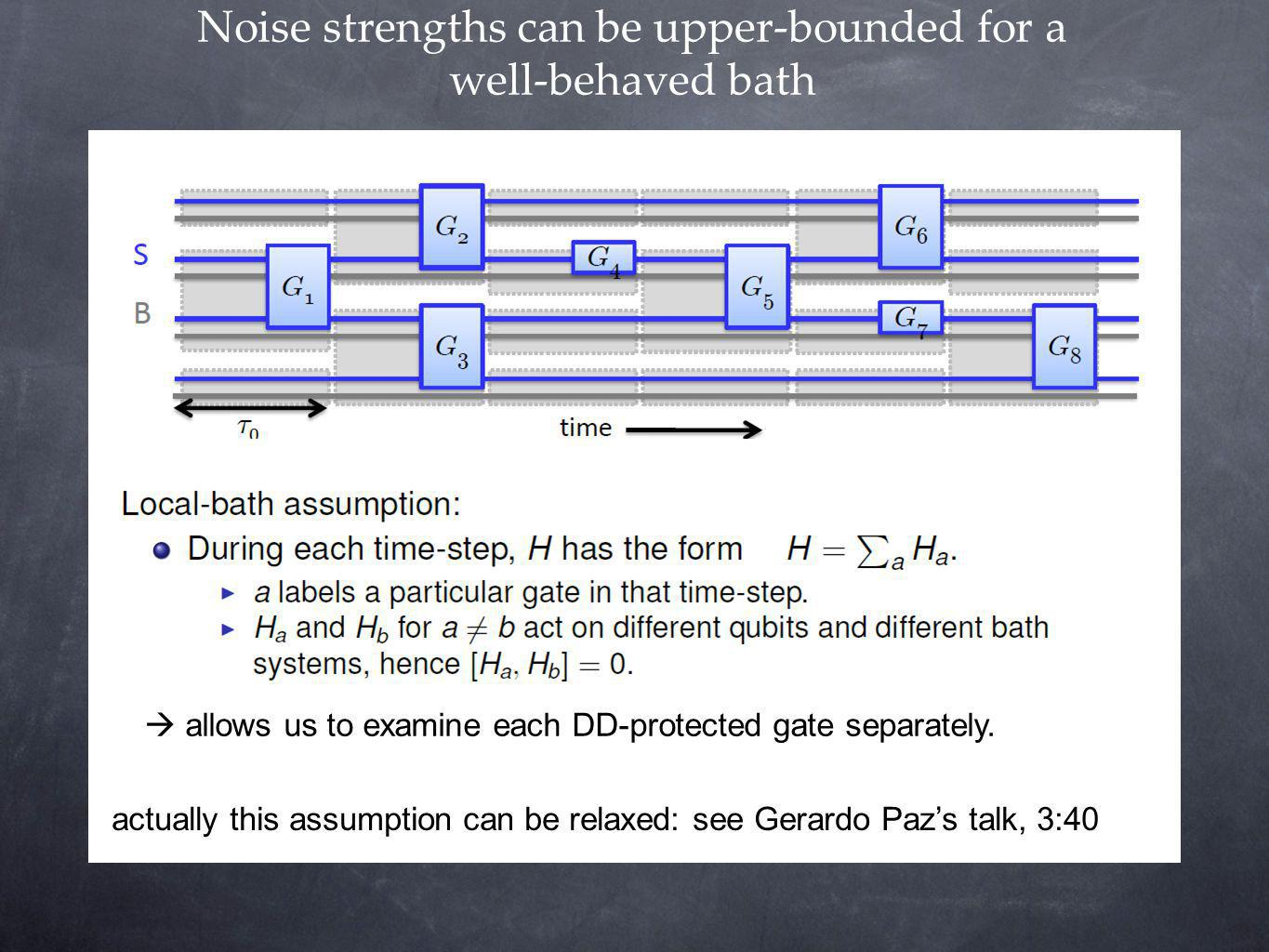 Noise strengths can be upper-bounded for a well-behaved bath actually this assumption can be relaxed: see Gerardo Pazs talk, 3:40 allows us to examine each DD-protected gate separately.