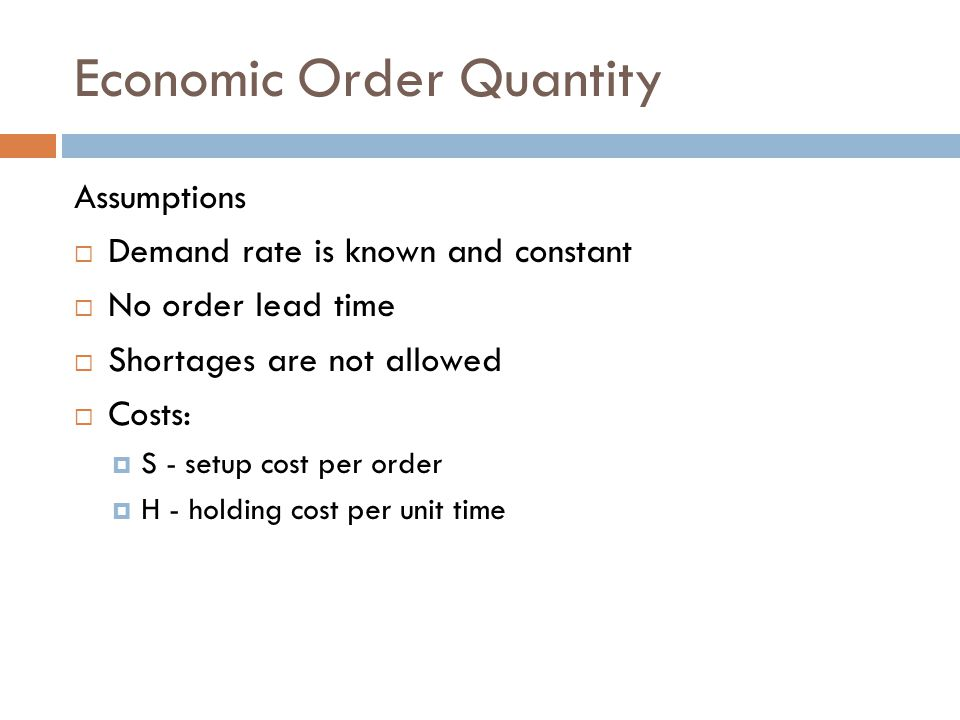 Economic Order Quantity Assumptions Demand rate is known and constant No order lead time Shortages are not allowed Costs: S - setup cost per order H -