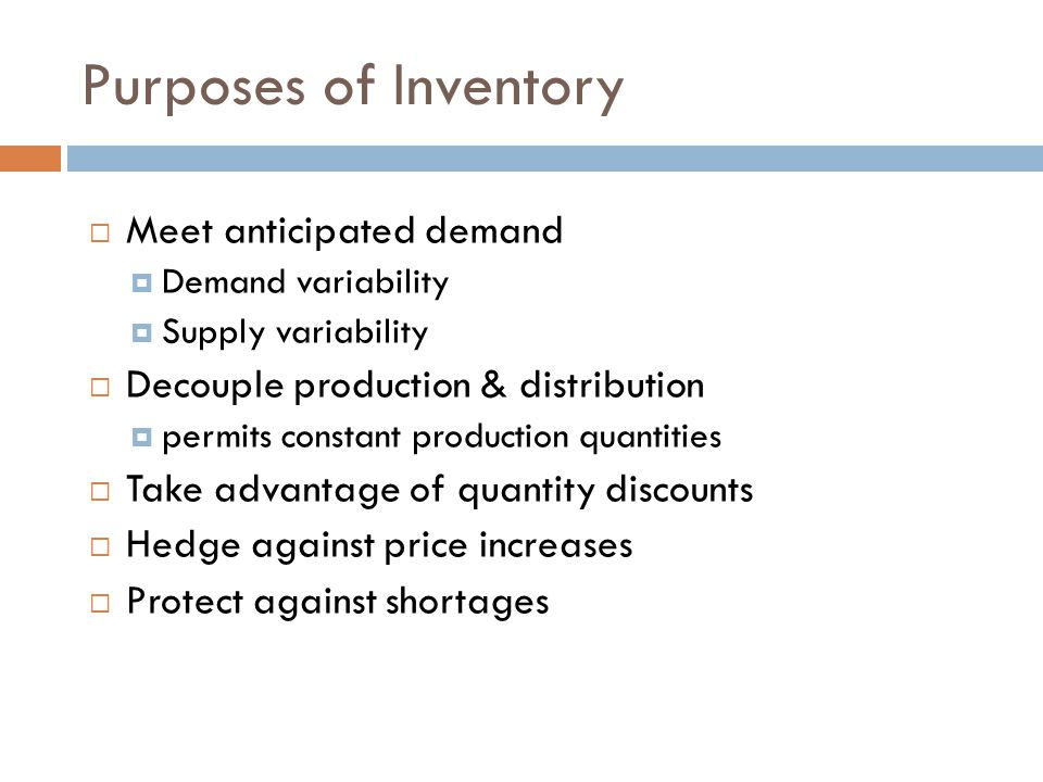 Purposes of Inventory Meet anticipated demand Demand variability Supply variability Decouple production & distribution permits constant production qua