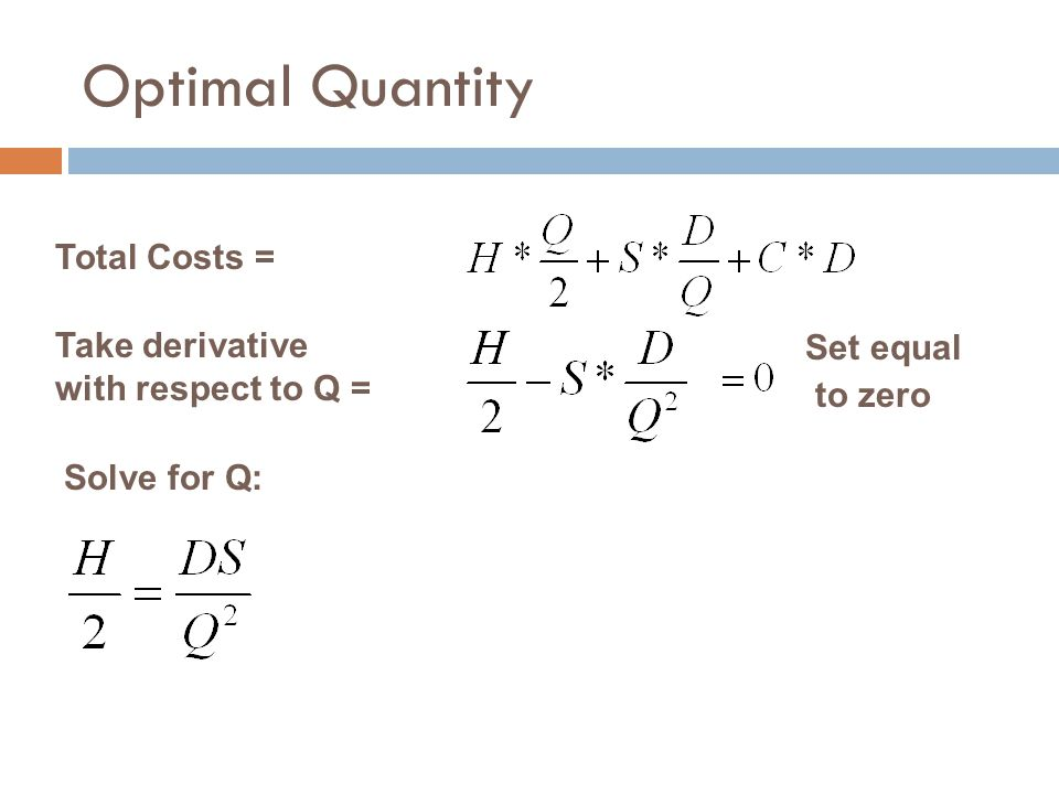 Optimal Quantity Total Costs = Take derivative with respect to Q = Solve for Q: Set equal to zero