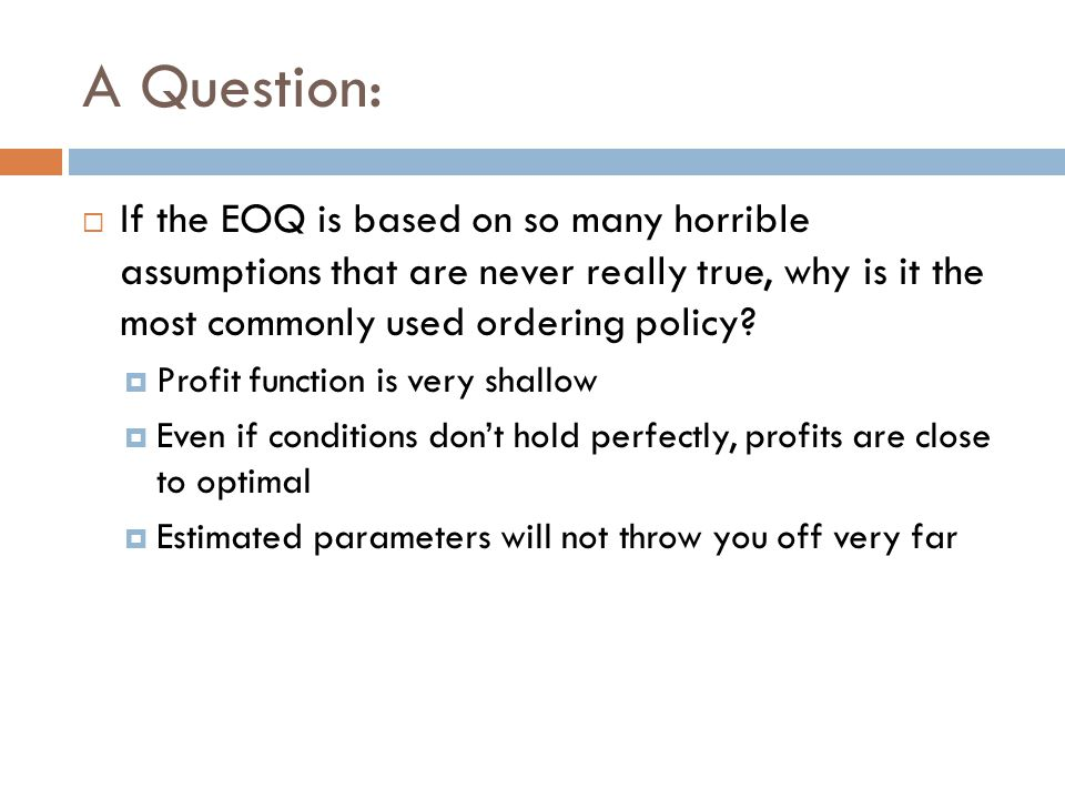 A Question: If the EOQ is based on so many horrible assumptions that are never really true, why is it the most commonly used ordering policy? Profit f