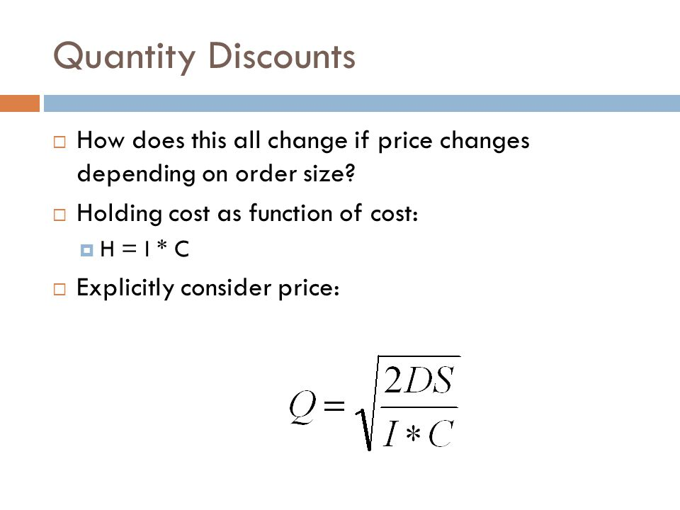 Quantity Discounts How does this all change if price changes depending on order size? Holding cost as function of cost: H = I * C Explicitly consider