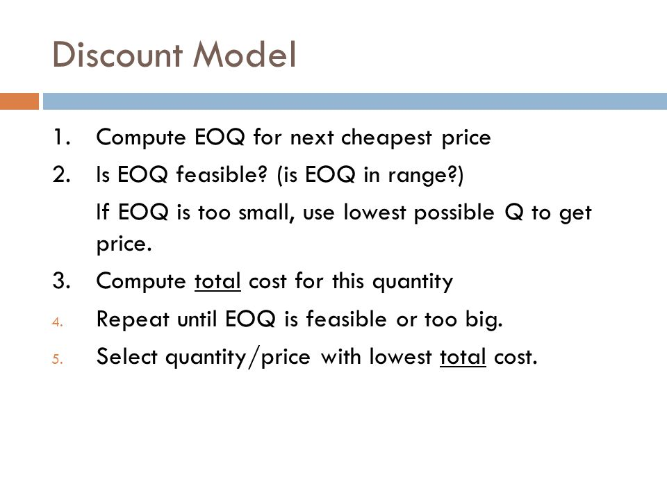 Discount Model 1.Compute EOQ for next cheapest price 2.Is EOQ feasible? (is EOQ in range?) If EOQ is too small, use lowest possible Q to get price. 3.
