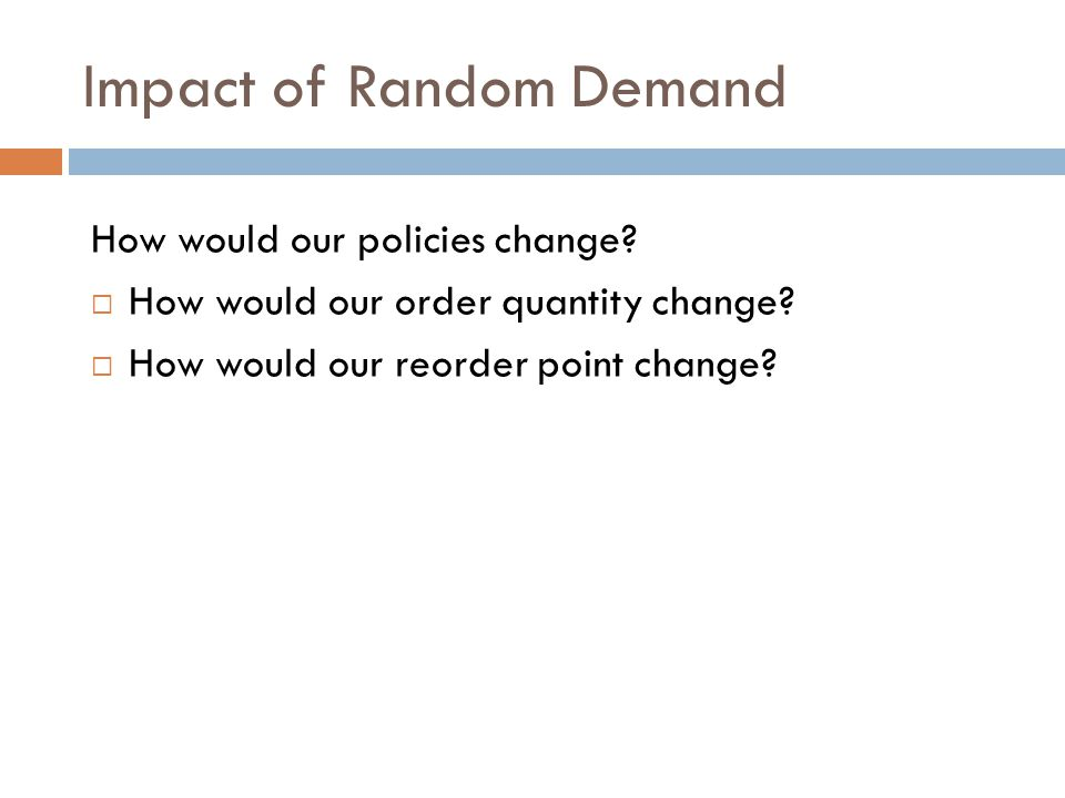 Impact of Random Demand How would our policies change? How would our order quantity change? How would our reorder point change?