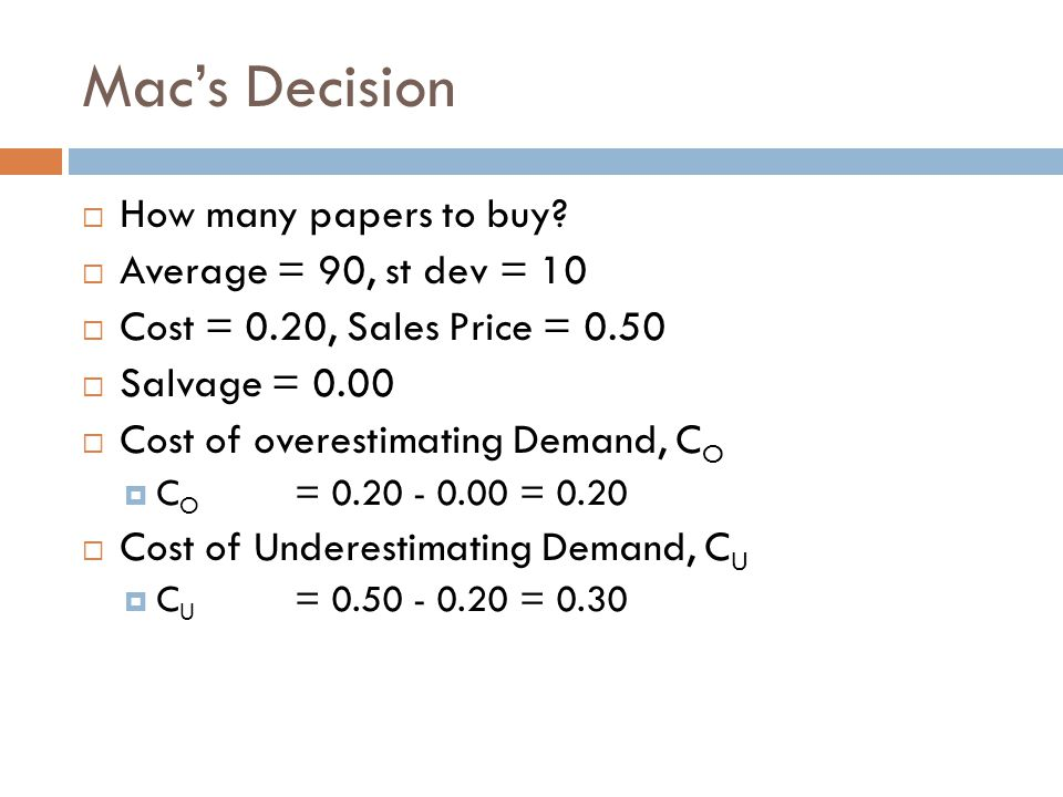 Macs Decision How many papers to buy? Average = 90, st dev = 10 Cost = 0.20, Sales Price = 0.50 Salvage = 0.00 Cost of overestimating Demand, C O C O
