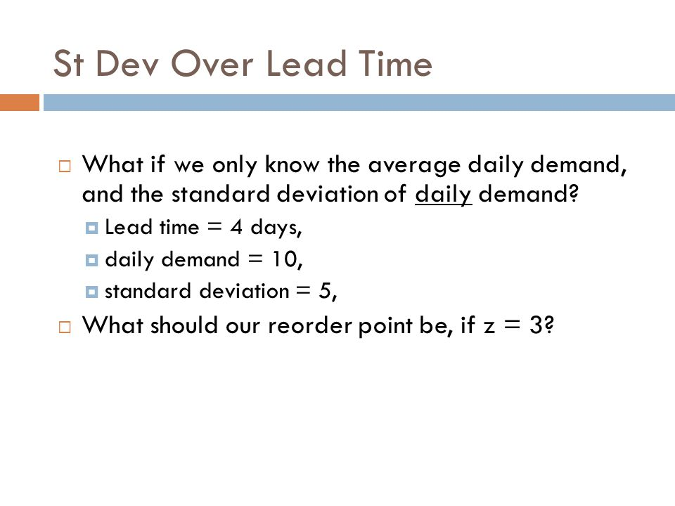 St Dev Over Lead Time What if we only know the average daily demand, and the standard deviation of daily demand? Lead time = 4 days, daily demand = 10