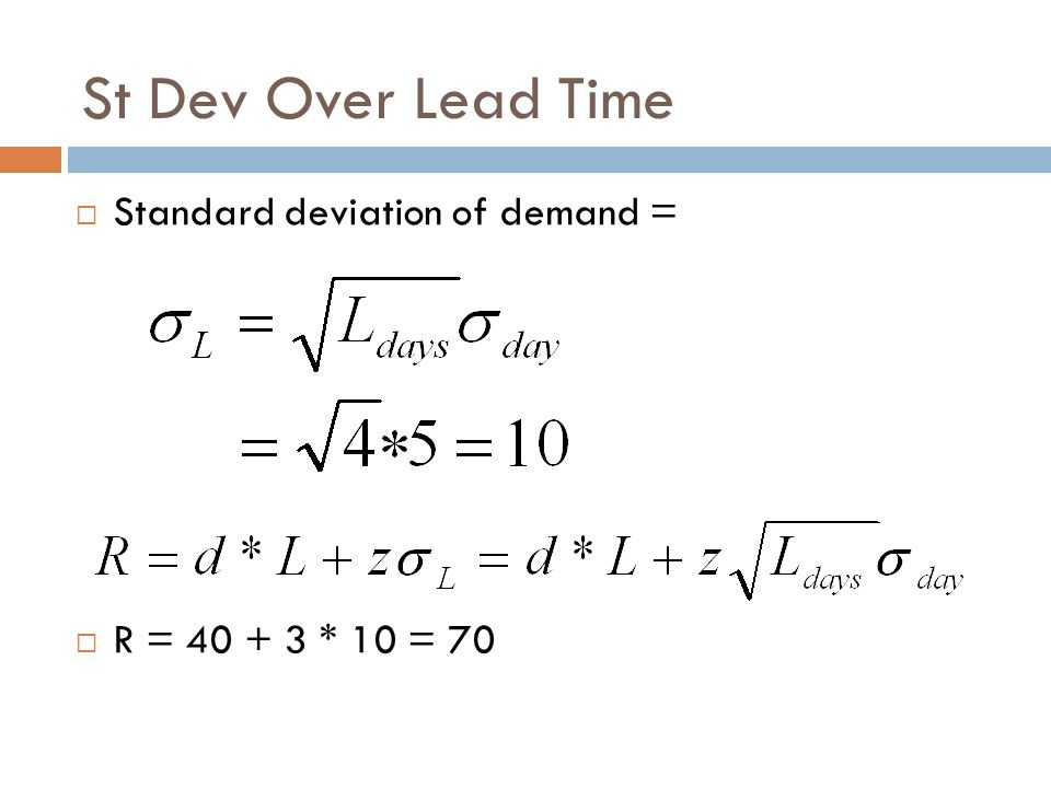 St Dev Over Lead Time Standard deviation of demand = R = 40 + 3 * 10 = 70