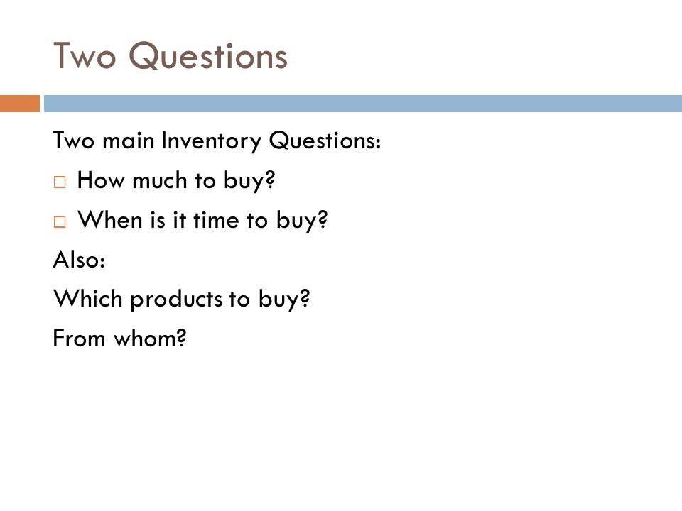 Two Questions Two main Inventory Questions: How much to buy? When is it time to buy? Also: Which products to buy? From whom?