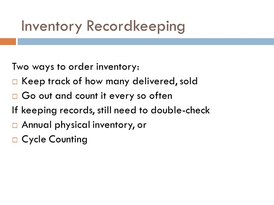 Inventory Recordkeeping Two ways to order inventory: Keep track of how many delivered, sold Go out and count it every so often If keeping records, sti