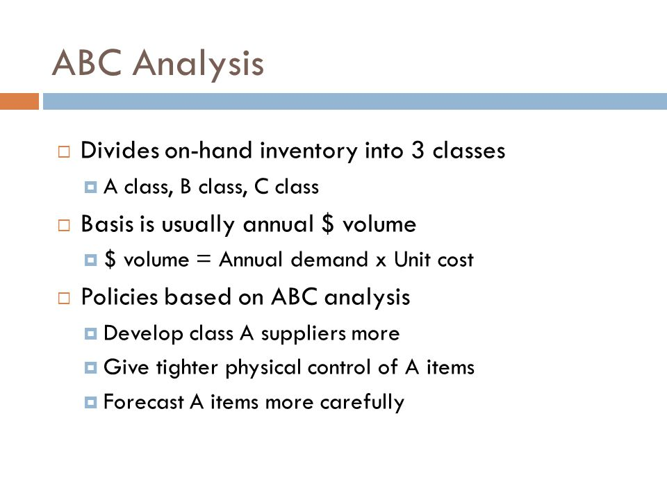ABC Analysis Divides on-hand inventory into 3 classes A class, B class, C class Basis is usually annual $ volume $ volume = Annual demand x Unit cost