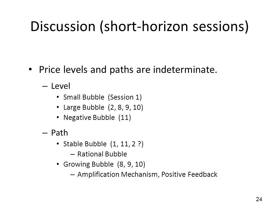 24 Discussion (short-horizon sessions) Price levels and paths are indeterminate. – Level Small Bubble (Session 1) Large Bubble (2, 8, 9, 10) Negative