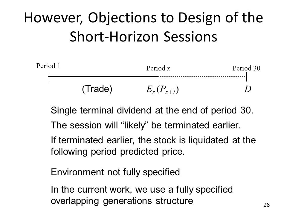 26 However, Objections to Design of the Short-Horizon Sessions Single terminal dividend at the end of period 30. The session will likely be terminated