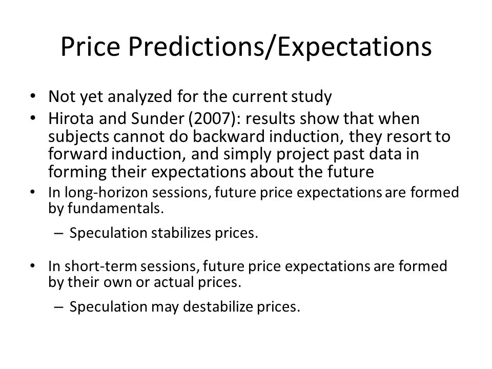 Price Predictions/Expectations Not yet analyzed for the current study Hirota and Sunder (2007): results show that when subjects cannot do backward ind