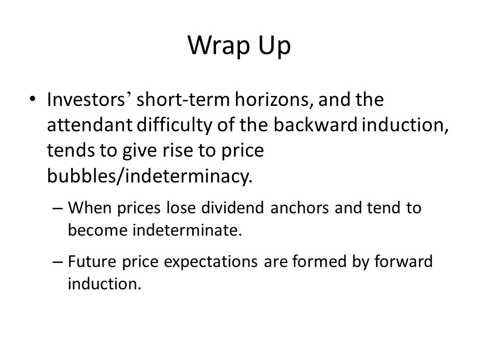 Wrap Up Investors short-term horizons, and the attendant difficulty of the backward induction, tends to give rise to price bubbles/indeterminacy. – Wh