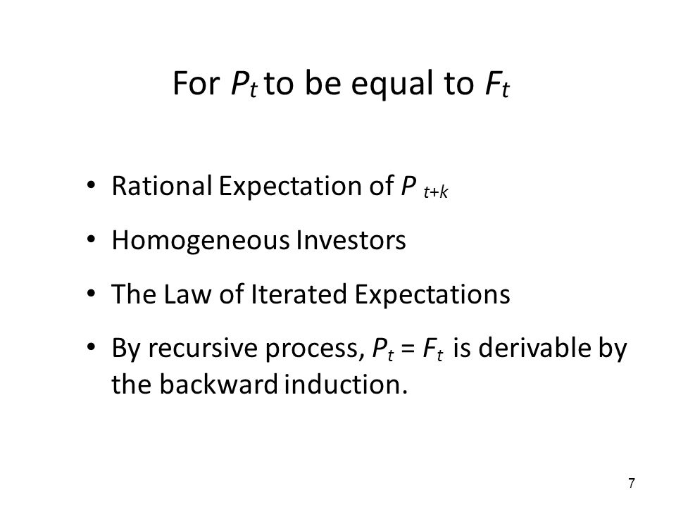 7 For P t to be equal to F t Rational Expectation of P t+k Homogeneous Investors The Law of Iterated Expectations By recursive process, P t = F t is d