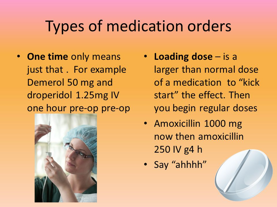 Types of medication orders One time only means just that. For example Demerol 50 mg and droperidol 1.25mg IV one hour pre-op pre-op Loading dose – is