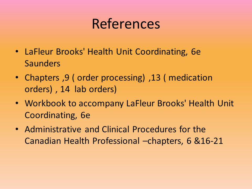 References LaFleur Brooks' Health Unit Coordinating, 6e Saunders Chapters,9 ( order processing),13 ( medication orders), 14 lab orders) Workbook to ac