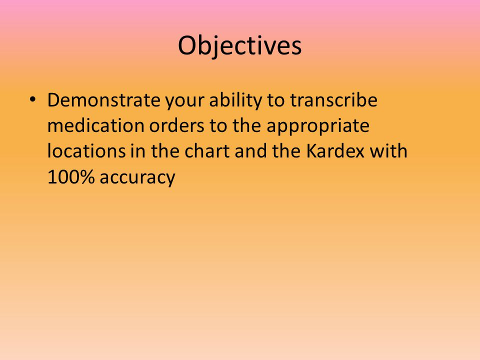 Objectives Demonstrate your ability to transcribe medication orders to the appropriate locations in the chart and the Kardex with 100% accuracy