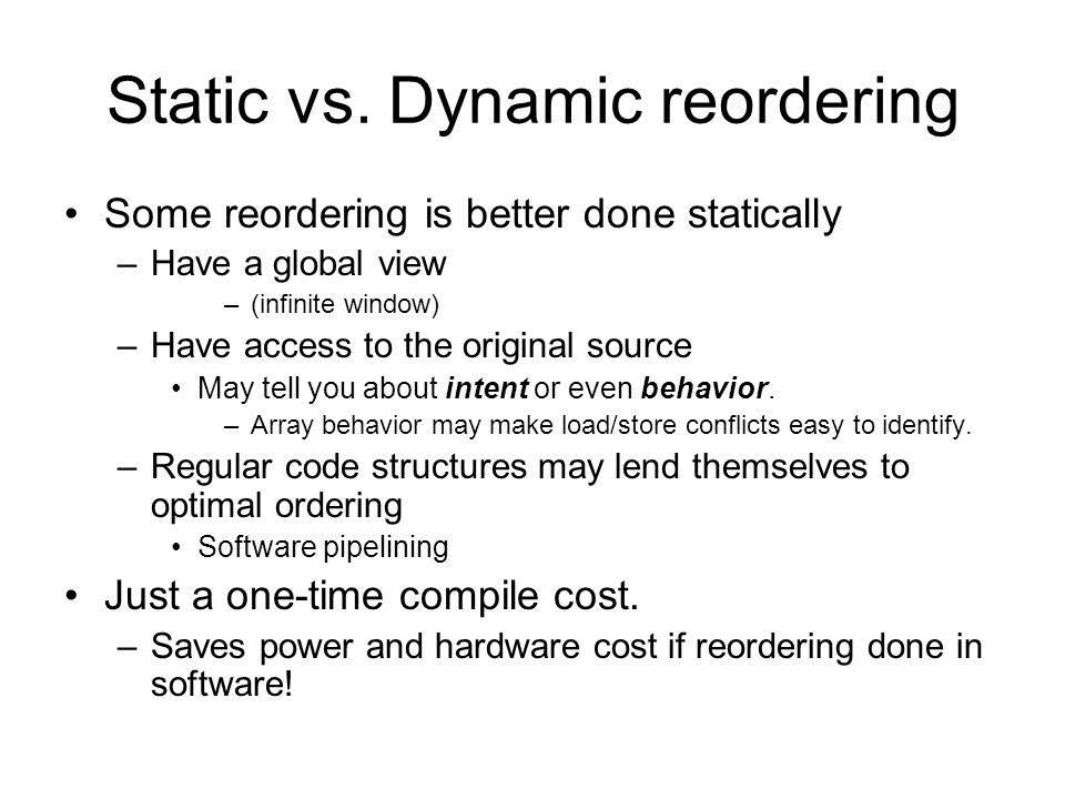Static vs. Dynamic reordering Some reordering is better done statically –Have a global view –(infinite window) –Have access to the original source May